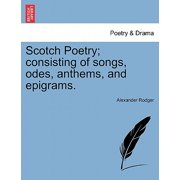 Scotch Poetry; Consisting of Songs, Odes, Anthems, and Epigrams.