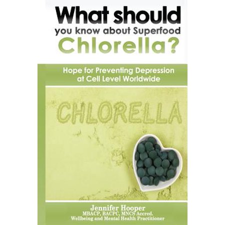 What Should You Know about Superfood Chlorella? : Hope for Preventing Depression at Cell Level (Best Chlorella Brand Based Upon General Review)