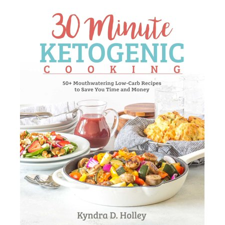 30 Minute Ketogenic Cooking : 50+ Mouthwatering Low-Carb Recipes to Save You Time and Money