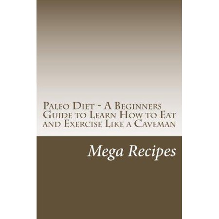 Paleo Diet   A Beginners Guide To Learn How To Eat And Exercise Like A Caveman