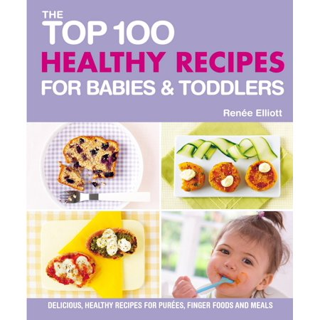 Top 100 Healthy Recipes for Babies and Toddlers : Delicious, healthy recipes for purees, finger foods and meals