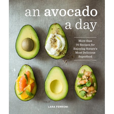 An Avocado a Day : More than 70 Recipes for Enjoying Nature's Most Delicious