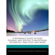 A Reference Guide to God : General and Specific Conceptions, Attributes, Practices, and More