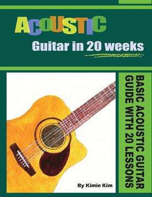 Acoustic Guitar in 20 Weeks: Basic Acoustic Guitar Guide with 20 Lessons by
