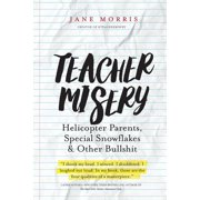 Teacher Misery : Helicopter Parents, Special Snowflakes, and Other Bullshit