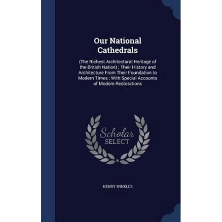 Our National Cathedrals : (The Richest Architectural Heritage of the British Nation); Their History and Architecture from Their Foundation to Modern Times; With Special Accounts of Modern Restorations