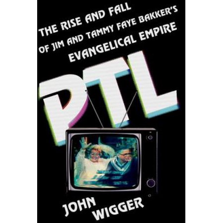 Ptl  The Rise And Fall Of Jim And Tammy Faye Bakkers Evangelical Empire