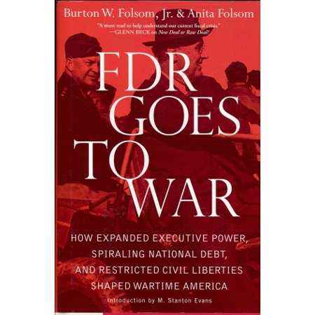 FDR Goes to War : How Expanded Executive Power, Spiraling National Debt, and Restricted Civil Liberties Shaped Wartime