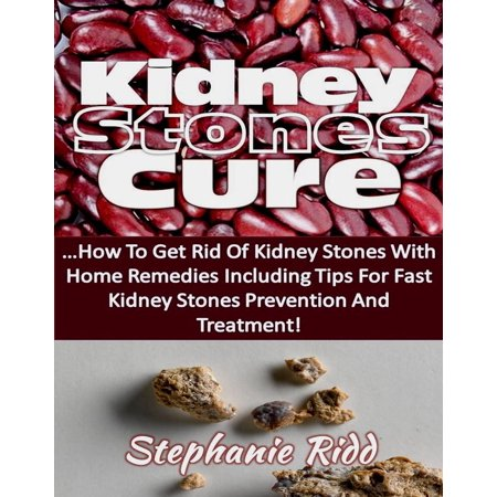 Kidney Stones Cure: How to Get Rid Of Kidney Stones with Home Remedies Including the Tips for Kidney Stones Prevention and Treatment! -