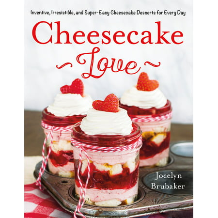 Cheesecake Love : Inventive, Irresistible, and Super-Easy Cheesecake Desserts for Every