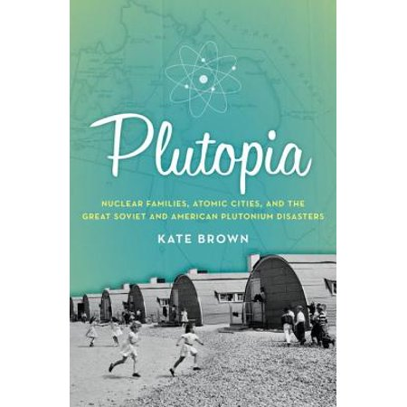 Plutopia : Nuclear Families, Atomic Cities, and the Great Soviet and American Plutonium (Three Mile Island Pennsylvania Nuclear Power Disaster)