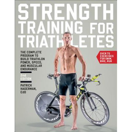 Strength Training for Triathletes : The Complete Program to Build Triathlon Power, Speed, and Muscular Endurance