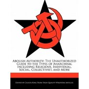Abolish Authority : The Unauthorized Guide to the Types of Anarchism, Including Religious, Individual, Social, Collectivist, and More