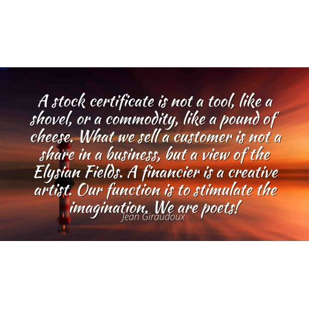 Jean Giraudoux - Famous Quotes Laminated POSTER PRINT 24x20 - A stock certificate is not a tool, like a shovel, or a commodity, like a pound of cheese. What we sell a customer is not a share in a bus