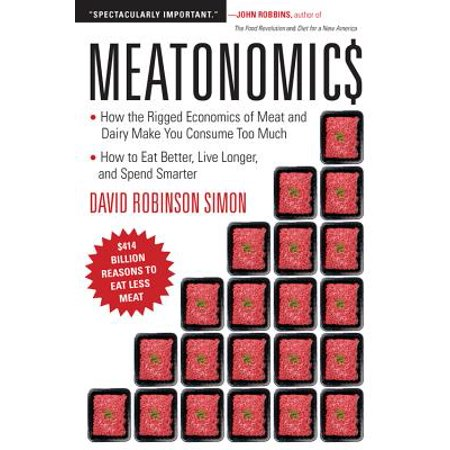 Meatonomics : How the Rigged Economics of Meat and Dairy Make You Consume Too Much and How to Eat Better, Live Longer, and Spend