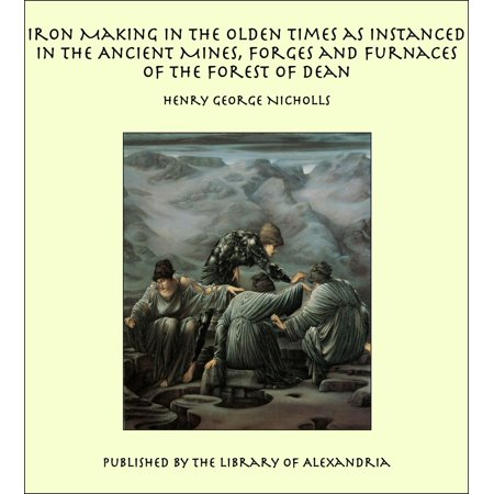 Iron Making in the Olden Times as Instanced in the Ancient Mines, Forges and Furnaces of The Forest of Dean - eBook (The Hour Of The Furnaces)