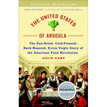 The United States of Arugula : The Sun Dried, Cold Pressed, Dark Roasted, Extra Virgin Story of the American Food