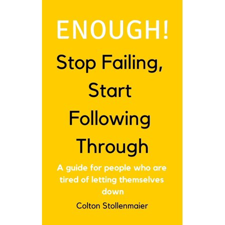Enough! Stop Failing, Start Following Through: A guide for people who are tired of letting themselves down -