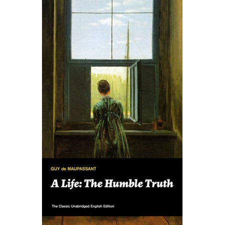 A Life: The Humble Truth (The Classic Unabridged English Edition) -