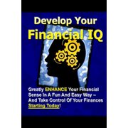 Develop Your Financial IQ - Greatly Enhance Your Financial Sense in a Fun and Easy Way - And Take Control of Your Finances Today!