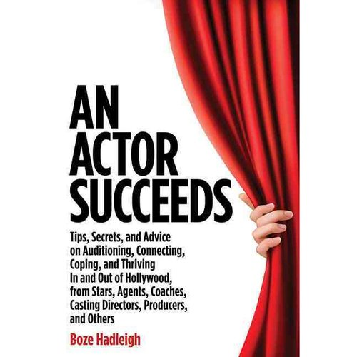An Actor Succeeds: Tips, Secrets, and Advice on Auditioning, Connection, Coping, and Thriving in and Out of Hollywood, from Stars, Agents, Coaches, Casting People, Direc