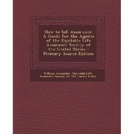 How To Sell Assurance  A Guide For The Agents Of The Equitable Life Assurance Society Of The United States  Primary Source
