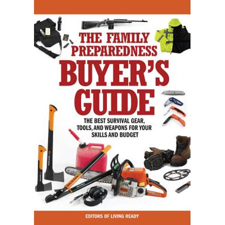 The Family Preparedness Buyer's Guide: The Best Survival Gear, Tools, and Weapons for Your Skills and (Best Guns To Have For Survival)