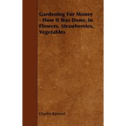 Gardening for Money - How It Was Done, in Flowers, Strawberries, Vegetables