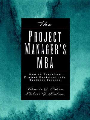 The Project Managers MBA: How to Translate Project Decisions into Business Success