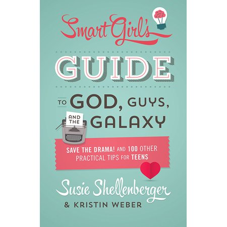 The Smart Girl's Guide to God, Guys, and the Galaxy : Save the Drama! and 100 Other Practical Tips for Teens (Guy To Girl Transformation)