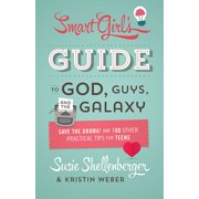 The Smart Girl's Guide to God, Guys, and the Galaxy : Save the Drama! and 100 Other Practical Tips for Teens