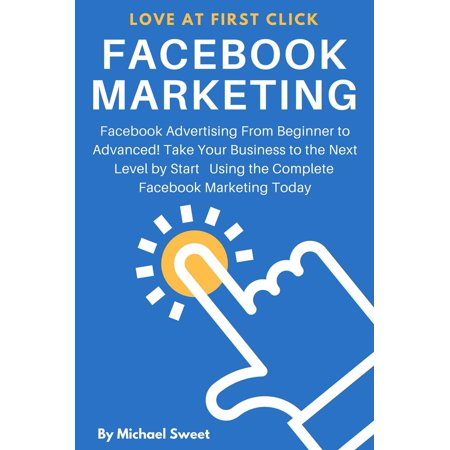 Facebook Marketing: Facebook Advertising From Beginner to Advanced! Take Your Business to the Next Level by Start Using the Complete Facebook Marketing Today -