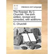 The Rosciad. by C. Churchill. the Sixth Edition, Revised and Corrected, with Additions.