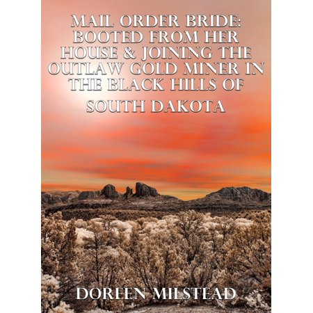 Mail Order Bride: Booted From Her House & Joining The Outlaw Gold Miner In The Black Hills Of South Dakota - eBook
