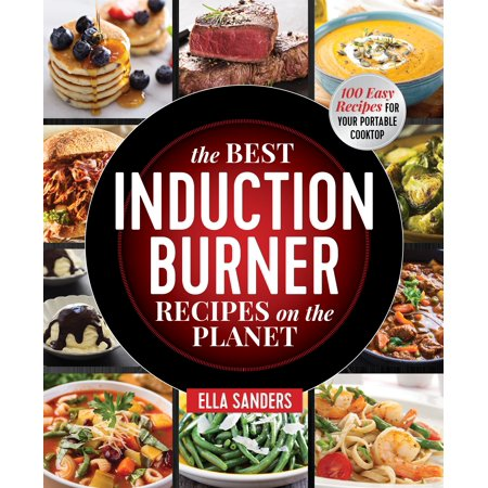 The Best Induction Burner Recipes on the Planet : 100 Easy Recipes for Your Portable