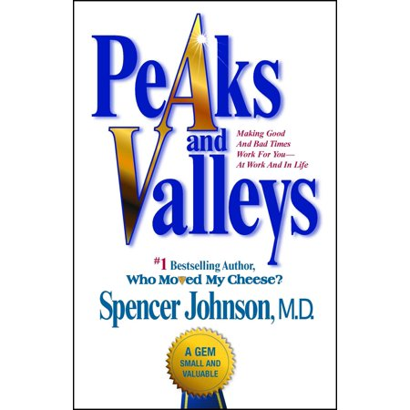 Peaks and Valleys : Making Good And Bad Times Work For You--At Work And In (Through The Good Times And The Bad)