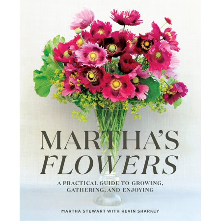 Martha's Flowers : A Practical Guide to Growing, Gathering, and
