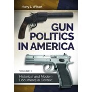 Gun Politics in America [2 Volumes] : Historical and Modern Documents in Context