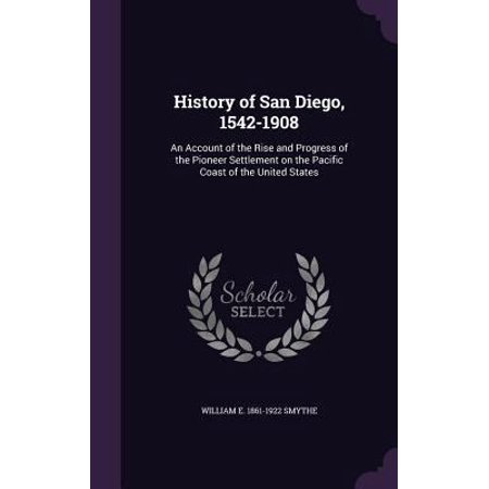 History Of San Diego  1542 1908  An Account Of The Rise And Progress Of The Pioneer Settlement On The Pacific Coast Of The United States