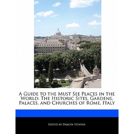 A Guide to the Must See Places in the World : The Historic Sites, Gardens, Palaces, and Churches of Rome,