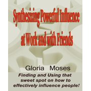 Synthesizing Powerful Influence at Work and with Friends: Finding and Using that sweet spot on how to effectively influence people! - eBook