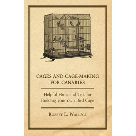 Cages and Cage-Making for Canaries - Helpful Hints and Tips for Building your own Bird Cage -