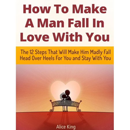 How To Make A Man Fall In Love With You: The 12 Steps That Will Make Him Madly Fall Head Over Heels For You and Stay With You - (Make Him Fall In Love All Over Again)