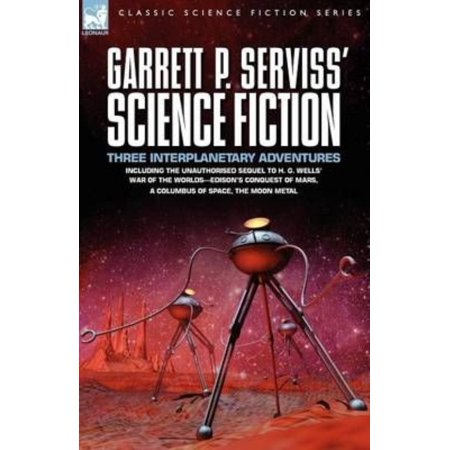 Garrett P  Serviss Science Fiction  Three Interplanetary Adventures Including The Unnauthorised Sequel To H  G  Wells War Of The Worlds Edisons Con