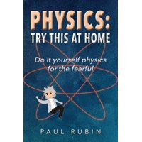 Physics: Try This at Home: Hands on physics for the fearful (Paperback)