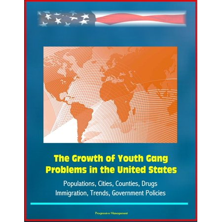 The Growth of Youth Gang Problems in the United States: Populations, Cities, Counties, Drugs, Immigration, Trends, Government Policies -