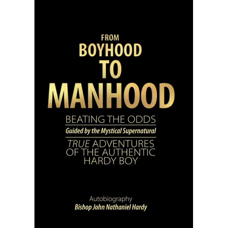 From Boyhood to Manhood : Beating the Odds Guided by the Mystical Supernatural True Adventures of the Authentic Hardy Boy
