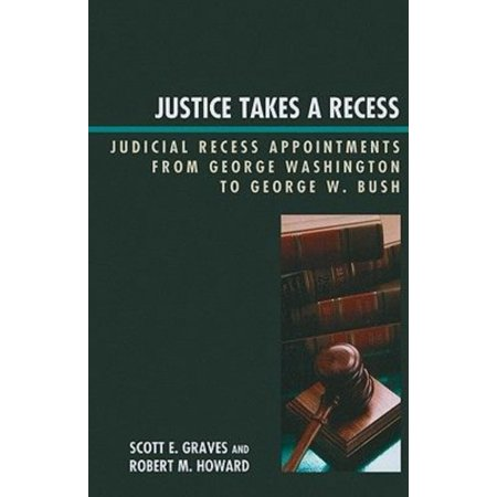 Justice Takes A Recess  Judicial Recess Appointments From George Washington To George W  Bush