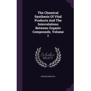 The Chemical Synthesis of Vital Products and the Interrelations Between Organic Compounds, Volume 1