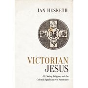Victorian Jesus : J.R. Seeley, Religion, and the Cultural Significance of Anonymity